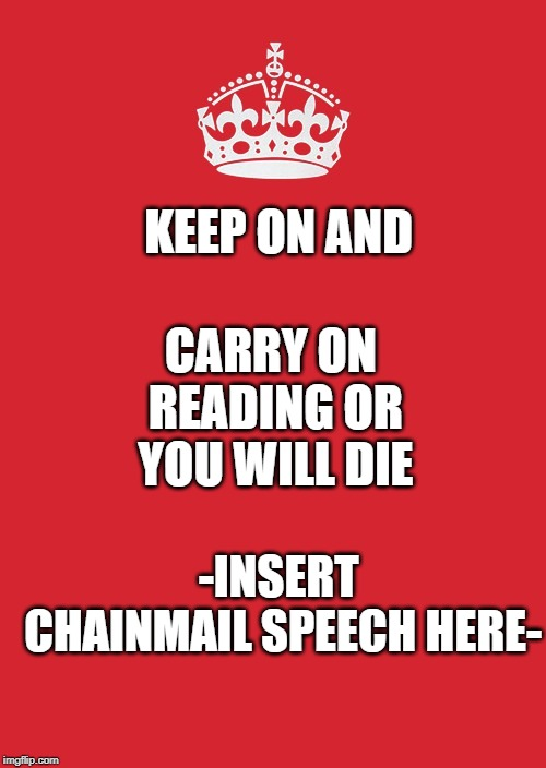 Keep Calm And Carry On Red | KEEP ON AND CARRY ON READING OR YOU WILL DIE -INSERT CHAINMAIL SPEECH HERE- | image tagged in memes,keep calm and carry on red | made w/ Imgflip meme maker