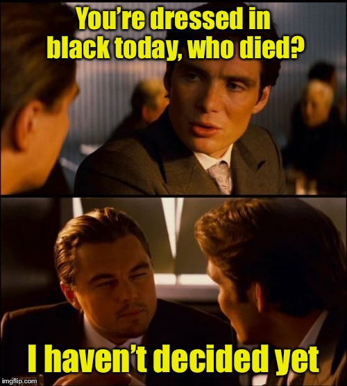 Black, it's not just for funerals |  You're dressed in black today, who died? I haven't decided yet | image tagged in inception 2,memes,all black | made w/ Imgflip meme maker