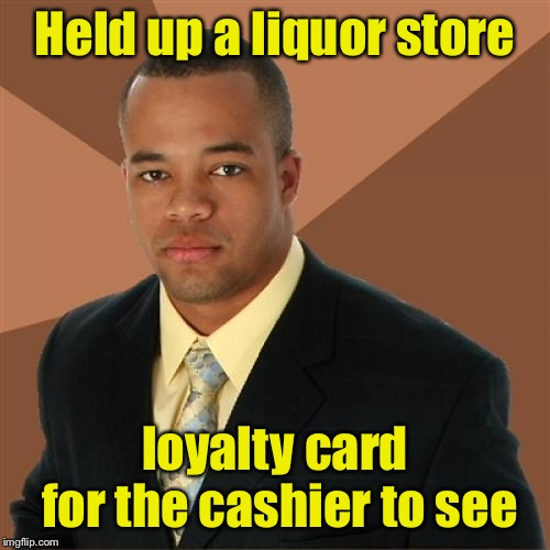 Successful Black Man | Held up a liquor store loyalty card for the cashier to see | image tagged in memes,successful black man | made w/ Imgflip meme maker