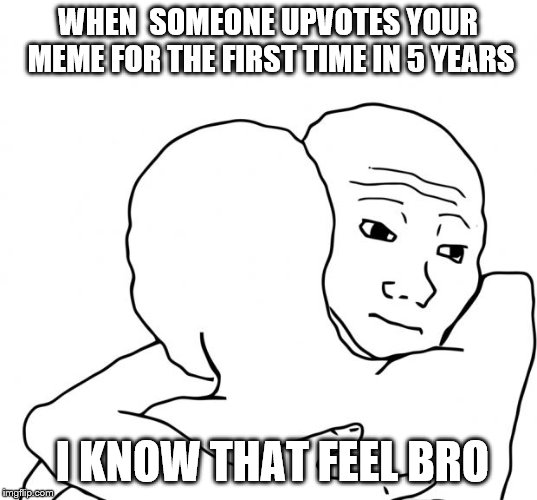 I Know That Feel Bro | WHEN  SOMEONE UPVOTES YOUR MEME FOR THE FIRST TIME IN 5 YEARS I KNOW THAT FEEL BRO | image tagged in memes,i know that feel bro | made w/ Imgflip meme maker