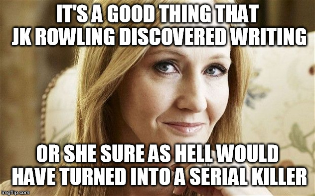 Never saw an author that relentlessly whack so many of her own characters | IT'S A GOOD THING THAT JK ROWLING DISCOVERED WRITING OR SHE SURE AS HELL WOULD HAVE TURNED INTO A SERIAL KILLER | image tagged in jk rowling,harry potter,serial killer,mass shooting | made w/ Imgflip meme maker