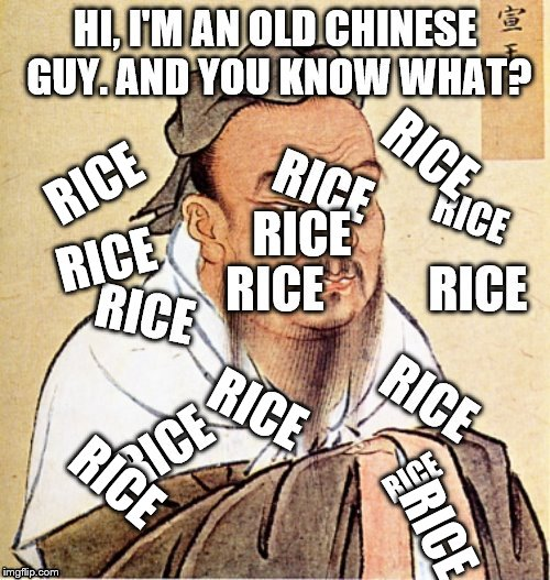 RICE!!!!!!!!!!!!!!!!!!!!!!!!!!!!!!! | RICE RICE RICE RICE RICE RICE RICE | image tagged in asian stereotypes,stereotypes,confucius says,confucius | made w/ Imgflip meme maker