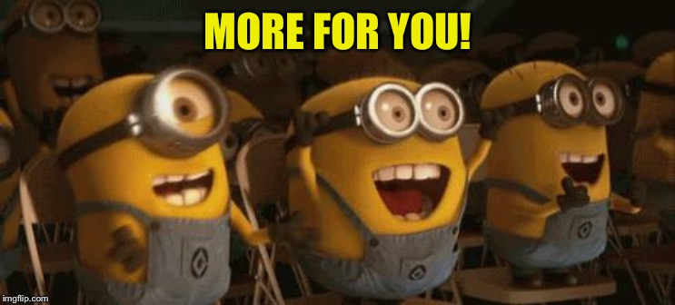 Cheering Minions | MORE FOR YOU! | image tagged in cheering minions | made w/ Imgflip meme maker