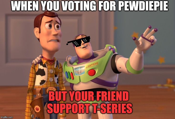 X, X Everywhere Meme | WHEN YOU VOTING FOR PEWDIEPIE BUT YOUR FRIEND SUPPORT T-SERIES | image tagged in memes,x x everywhere | made w/ Imgflip meme maker