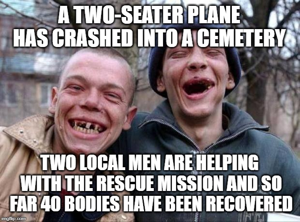 No teeth | A TWO-SEATER PLANE HAS CRASHED INTO A CEMETERY TWO LOCAL MEN ARE HELPING WITH THE RESCUE MISSION AND SO FAR 40 BODIES HAVE BEEN RECOVERED | image tagged in no teeth | made w/ Imgflip meme maker