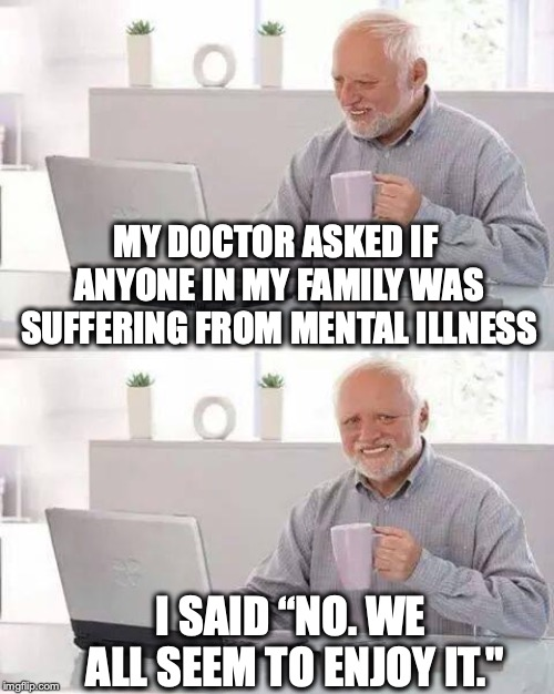 """A Family Affair   MY DOCTOR ASKED IF ANYONE IN MY FAMILY WAS SUFFERING FROM MENTAL ILLNESS I SAID """"NO. WE ALL SEEM TO ENJOY IT.""""   image tagged in memes,hide the pain harold,mental illness   made w/ Imgflip meme maker"""