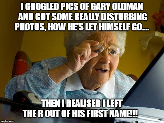 Old lady at computer finds the Internet | I GOOGLED PICS OF GARY OLDMAN AND GOT SOME REALLY DISTURBING PHOTOS, HOW HE'S LET HIMSELF GO.... THEN I REALISED I LEFT THE R OUT OF HIS FIR | image tagged in old lady at computer finds the internet | made w/ Imgflip meme maker