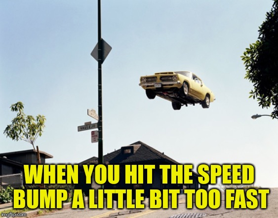A little too fast |  WHEN YOU HIT THE SPEED BUMP A LITTLE BIT TOO FAST | image tagged in airborne car | made w/ Imgflip meme maker