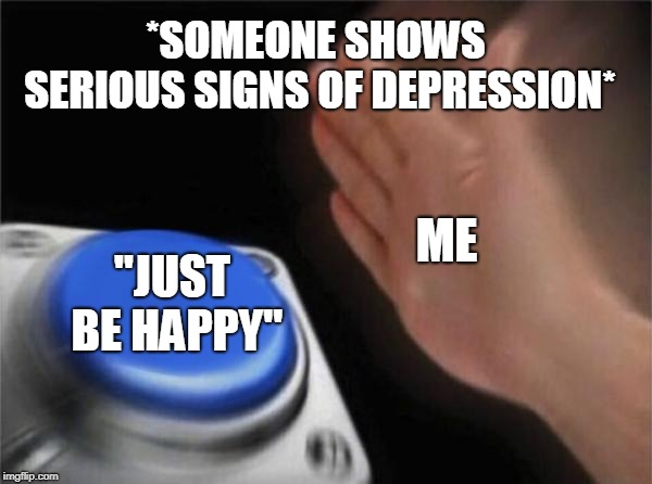 "Blank Nut Button | *SOMEONE SHOWS SERIOUS SIGNS OF DEPRESSION* ""JUST BE HAPPY"" ME 
