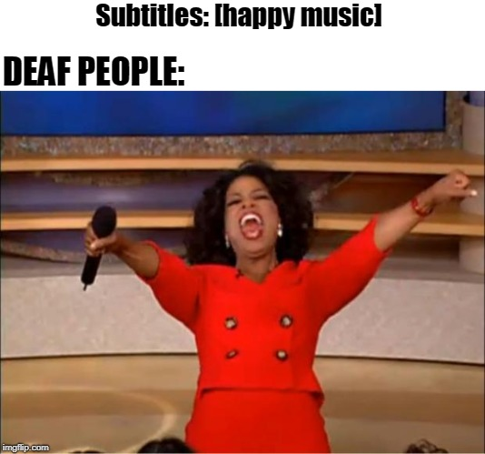Oprah You Get A | Subtitles: [happy music] DEAF PEOPLE: | image tagged in memes,oprah you get a | made w/ Imgflip meme maker