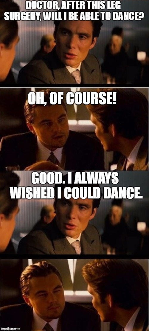 seasick inception | DOCTOR, AFTER THIS LEG SURGERY, WILL I BE ABLE TO DANCE? GOOD. I ALWAYS WISHED I COULD DANCE. OH, OF COURSE! | image tagged in seasick inception | made w/ Imgflip meme maker