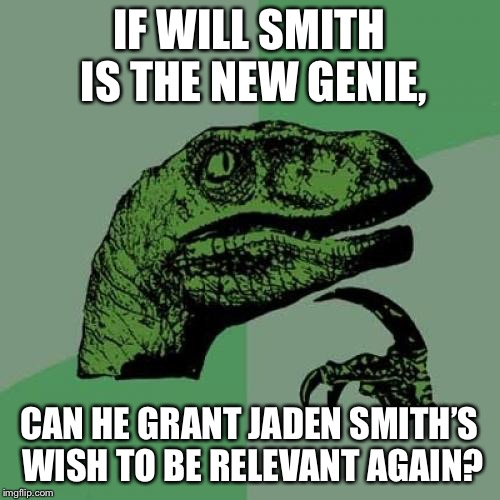 Will Smith is a genie, not a miracle worker |  IF WILL SMITH IS THE NEW GENIE, CAN HE GRANT JADEN SMITH'S WISH TO BE RELEVANT AGAIN? | image tagged in memes,philosoraptor,will smith,jaden smith,genie,movie | made w/ Imgflip meme maker