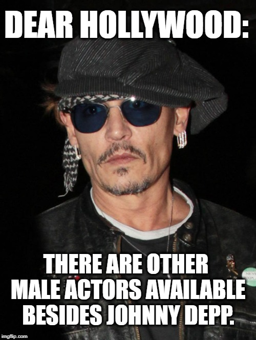 Enough Already | DEAR HOLLYWOOD: THERE ARE OTHER MALE ACTORS AVAILABLE BESIDES JOHNNY DEPP. | image tagged in hollywood,johnny depp,acting,movies,stale,weird | made w/ Imgflip meme maker