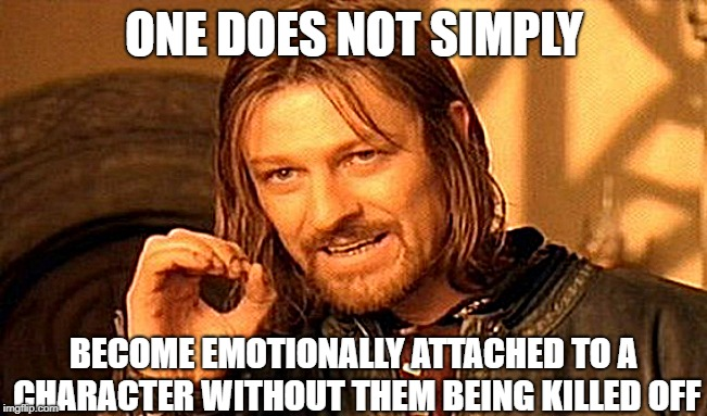 One Does Not Simply | ONE DOES NOT SIMPLY BECOME EMOTIONALLY ATTACHED TO A CHARACTER WITHOUT THEM BEING KILLED OFF | image tagged in memes,one does not simply,favorites,characters,tv shows,crying | made w/ Imgflip meme maker