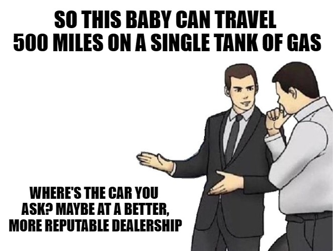 Car Salesman Slaps Hood | SO THIS BABY CAN TRAVEL 500 MILES ON A SINGLE TANK OF GAS WHERE'S THE CAR YOU ASK? MAYBE AT A BETTER, MORE REPUTABLE DEALERSHIP | image tagged in memes,car salesman slaps hood | made w/ Imgflip meme maker
