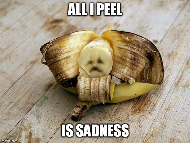 Sad banana | ALL I PEEL IS SADNESS | image tagged in sad,banana | made w/ Imgflip meme maker