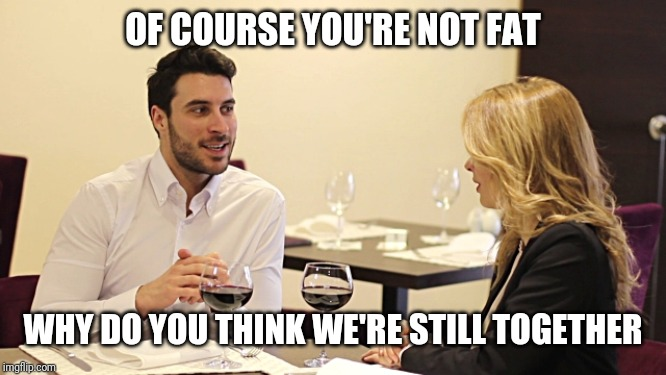 Couple in restaurant  | OF COURSE YOU'RE NOT FAT WHY DO YOU THINK WE'RE STILL TOGETHER | image tagged in couple in restaurant | made w/ Imgflip meme maker