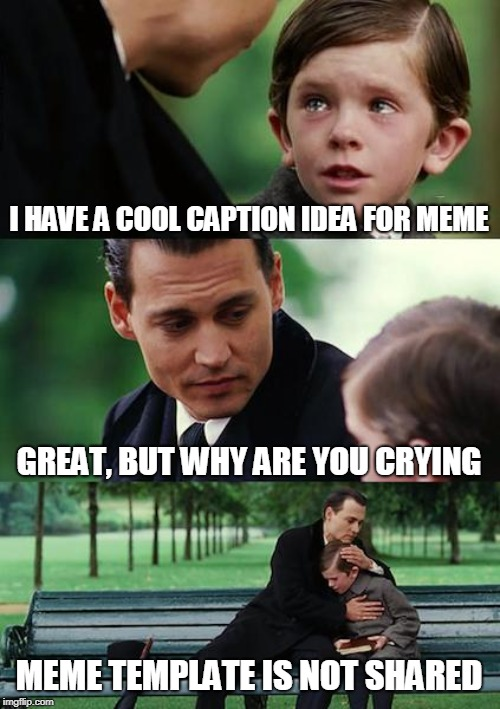 Finding Neverland | I HAVE A COOL CAPTION IDEA FOR MEME GREAT, BUT WHY ARE YOU CRYING MEME TEMPLATE IS NOT SHARED | image tagged in memes,finding neverland | made w/ Imgflip meme maker