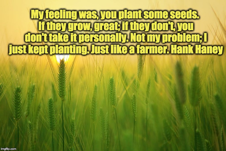 My feeling was, you plant some seeds. If they grow, great; if they don't, you don't take it personally. Not my problem; I just kept planting | image tagged in farm quotes,farmers,farm | made w/ Imgflip meme maker