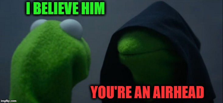Evil Kermit Meme | I BELIEVE HIM YOU'RE AN AIRHEAD | image tagged in memes,evil kermit | made w/ Imgflip meme maker