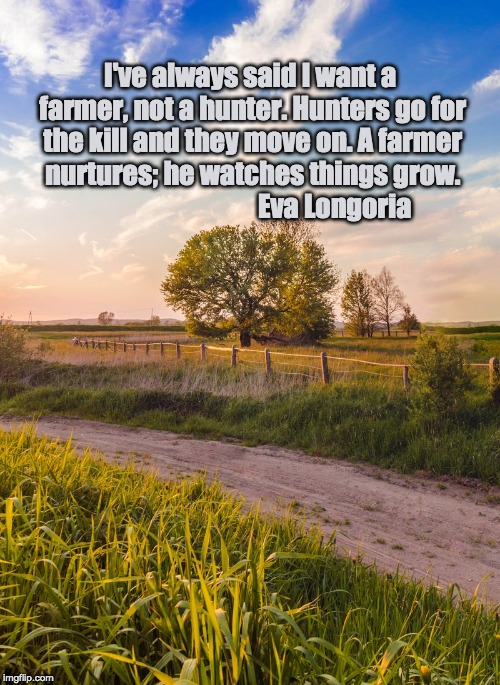 I've always said I want a farmer, not a hunter. Hunters go for the kill and they move on. A farmer nurtures; he watches things grow.         | image tagged in farmers,farm | made w/ Imgflip meme maker