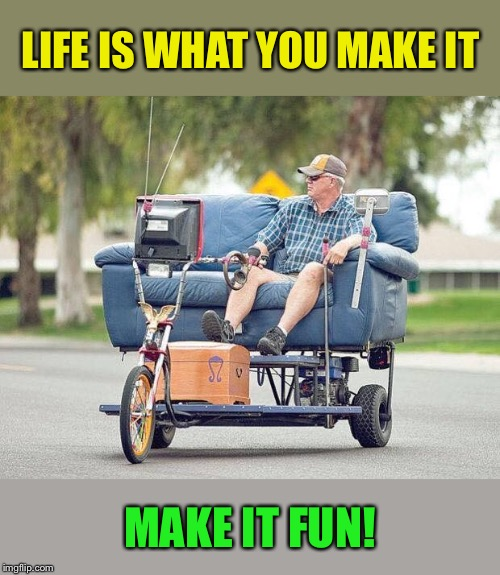 Make it fun! |  LIFE IS WHAT YOU MAKE IT; MAKE IT FUN! | image tagged in couch,bike,ride,sofa,king,awesome | made w/ Imgflip meme maker