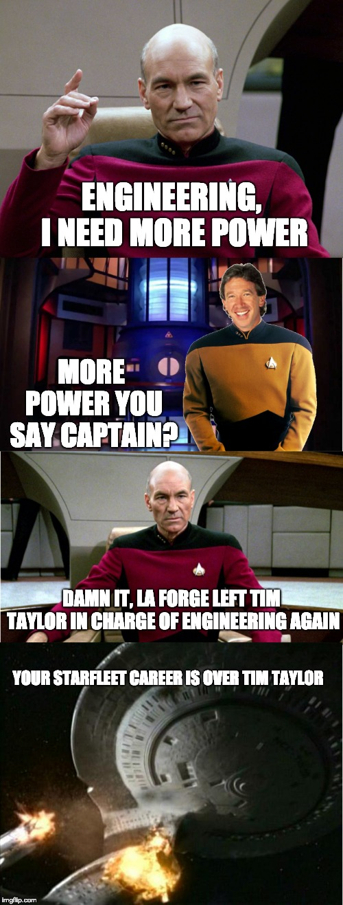 tim taylor in star trek tng | ENGINEERING, I NEED MORE POWER MORE POWER YOU SAY CAPTAIN? DAMN IT, LA FORGE LEFT TIM TAYLOR IN CHARGE OF ENGINEERING AGAIN YOUR STARFLEET C | image tagged in star trek,star trek the next generation,home improvement | made w/ Imgflip meme maker
