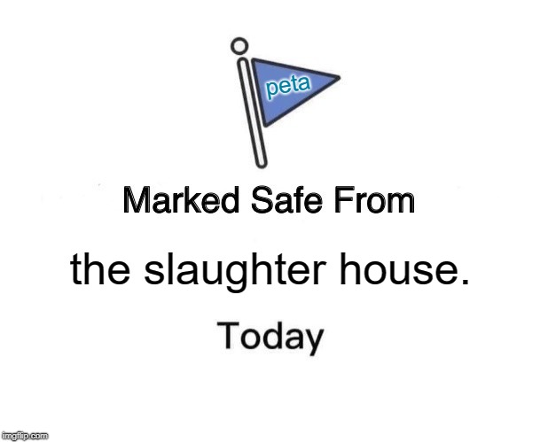 Marked Safe From | the slaughter house. peta | image tagged in memes,marked safe from | made w/ Imgflip meme maker