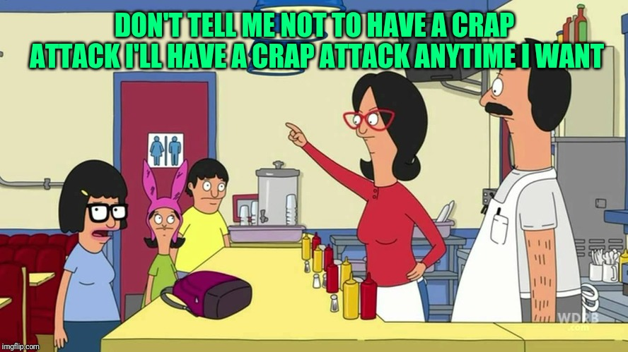 Linda Bob's Burgers |  DON'T TELL ME NOT TO HAVE A CRAP ATTACK I'LL HAVE A CRAP ATTACK ANYTIME I WANT | image tagged in bobs burgers | made w/ Imgflip meme maker