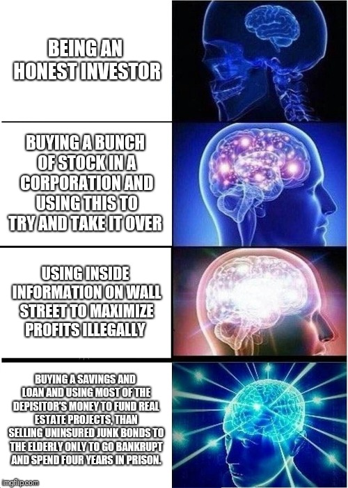 Expanding Brain | BEING AN HONEST INVESTOR BUYING A BUNCH OF STOCK IN A CORPORATION AND USING THIS TO TRY AND TAKE IT OVER USING INSIDE INFORMATION ON WALL ST | image tagged in memes,expanding brain,1980s,economics | made w/ Imgflip meme maker