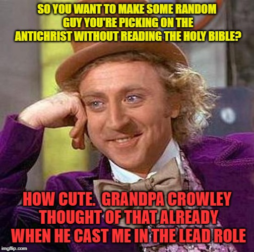 Creepy Condescending Wonka Meme | SO YOU WANT TO MAKE SOME RANDOM GUY YOU'RE PICKING ON THE ANTICHRIST WITHOUT READING THE HOLY BIBLE? HOW CUTE.  GRANDPA CROWLEY THOUGHT OF T | image tagged in memes,creepy condescending wonka | made w/ Imgflip meme maker