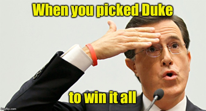 Dang! That was too close |  When you picked Duke; to win it all | image tagged in whew,ncaa,best memer brackets,duke basketball | made w/ Imgflip meme maker