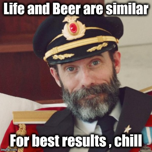 Try not to be a &$@#$@& | Life and Beer are similar For best results , chill | image tagged in captain obvious,life hack,take it easy,annoyed,can't blank if you don't blank | made w/ Imgflip meme maker
