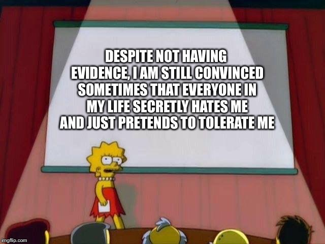 Lisa Simpson's Presentation | DESPITE NOT HAVING EVIDENCE, I AM STILL CONVINCED SOMETIMES THAT EVERYONE IN MY LIFE SECRETLY HATES ME AND JUST PRETENDS TO TOLERATE ME | image tagged in lisa simpson's presentation | made w/ Imgflip meme maker