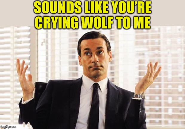 don draper | SOUNDS LIKE YOU'RE CRYING WOLF TO ME | image tagged in don draper | made w/ Imgflip meme maker
