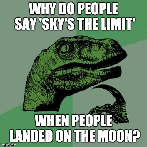 Philosoraptor Meme | WHY DO PEOPLE SAY 'SKY'S THE LIMIT' WHEN PEOPLE LANDED ON THE MOON? | image tagged in memes,philosoraptor | made w/ Imgflip meme maker