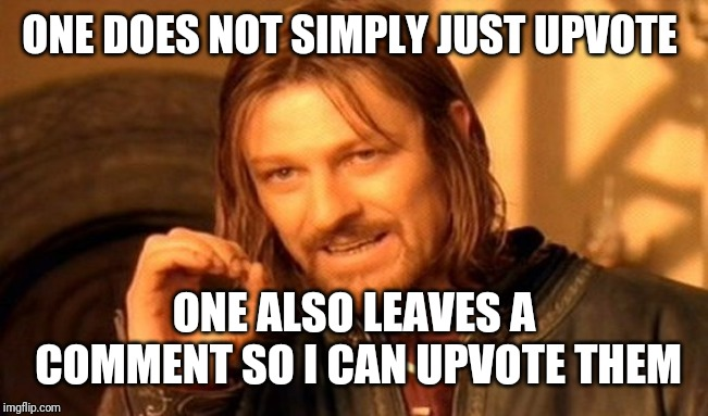 One Does Not Simply Meme | ONE DOES NOT SIMPLY JUST UPVOTE ONE ALSO LEAVES A COMMENT SO I CAN UPVOTE THEM | image tagged in memes,one does not simply | made w/ Imgflip meme maker