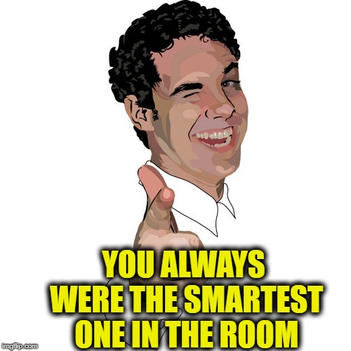 wink | YOU ALWAYS WERE THE SMARTEST ONE IN THE ROOM | image tagged in wink | made w/ Imgflip meme maker