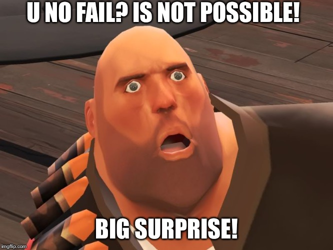 heavy tf2 |  U NO FAIL? IS NOT POSSIBLE! BIG SURPRISE! | image tagged in heavy tf2 | made w/ Imgflip meme maker