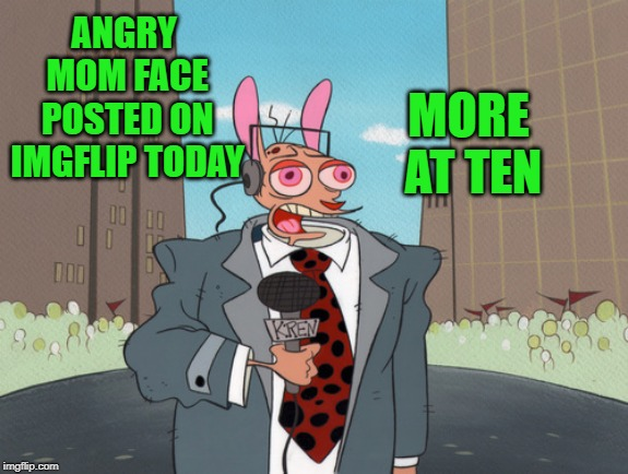 ren | ANGRY MOM FACE POSTED ON IMGFLIP TODAY MORE AT TEN | image tagged in ren | made w/ Imgflip meme maker