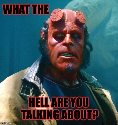 Hellboy | WHAT THE HELL ARE YOU TALKING ABOUT? | image tagged in hellboy | made w/ Imgflip meme maker