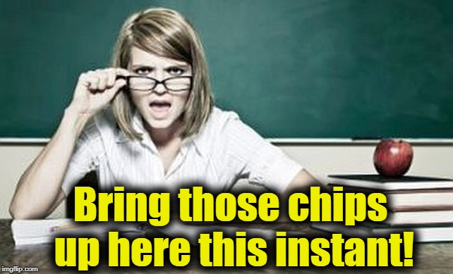 teacher | Bring those chips up here this instant! | image tagged in teacher | made w/ Imgflip meme maker