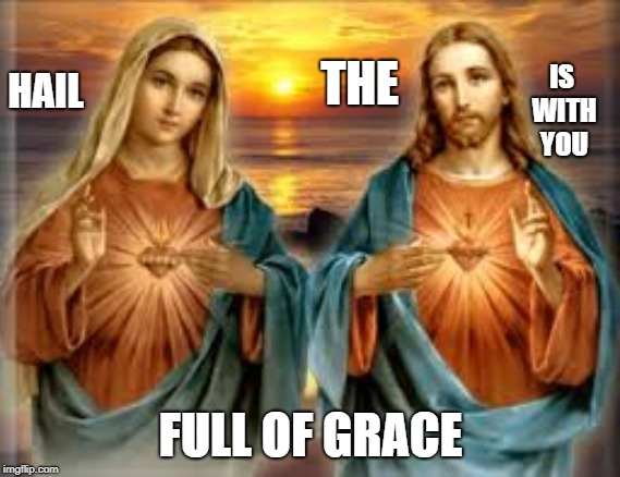 Full of Garace | HAIL FULL OF GRACE THE IS WITH YOU | image tagged in hearts,catholic,jesus christ,mother of god,the most interesting man in the world,prayer | made w/ Imgflip meme maker