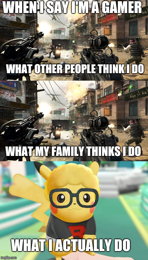 WHEN I SAY I'M A GAMER WHAT OTHER PEOPLE THINK I DO WHAT MY FAMILY THINKS I DO WHAT I ACTUALLY DO | image tagged in funny,gaming,cod,pokemon,what people think,memes | made w/ Imgflip meme maker