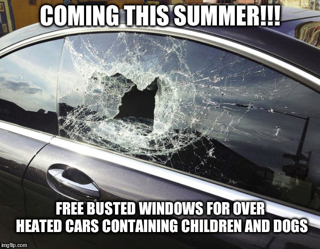 over heated car = busted window | COMING THIS SUMMER!!! FREE BUSTED WINDOWS FOR OVER HEATED CARS CONTAINING CHILDREN AND DOGS | image tagged in busted window,overheated car,hot cars,breaking windows,summer time | made w/ Imgflip meme maker