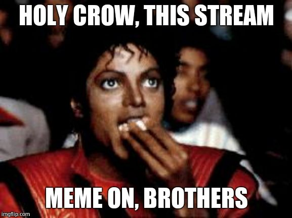 I'm reveling in gloatyness. | HOLY CROW, THIS STREAM MEME ON, BROTHERS | image tagged in michael jackson eating popcorn,political memes | made w/ Imgflip meme maker