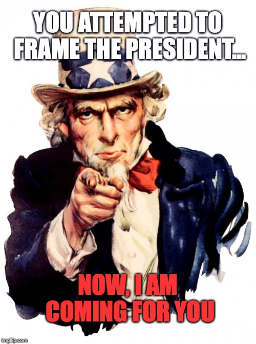 Uncle Sam Meme | YOU ATTEMPTED TO FRAME THE PRESIDENT... NOW, I AM COMING FOR YOU | image tagged in memes,uncle sam | made w/ Imgflip meme maker