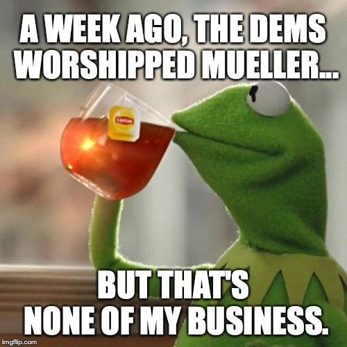 But Thats None Of My Business Meme | A WEEK AGO, THE DEMS WORSHIPPED MUELLER... BUT THAT'S NONE OF MY BUSINESS. | image tagged in memes,but thats none of my business,kermit the frog | made w/ Imgflip meme maker