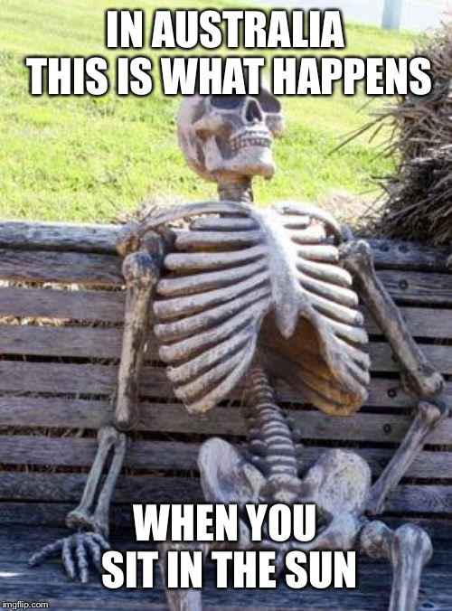 Waiting Skeleton | IN AUSTRALIA THIS IS WHAT HAPPENS WHEN YOU SIT IN THE SUN | image tagged in memes,waiting skeleton | made w/ Imgflip meme maker
