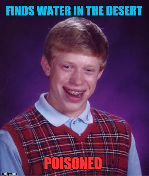 Someone has poisoned the waterhole! | FINDS WATER IN THE DESERT POISONED | image tagged in memes,bad luck brian,water,poison ivy,desert,44colt | made w/ Imgflip meme maker